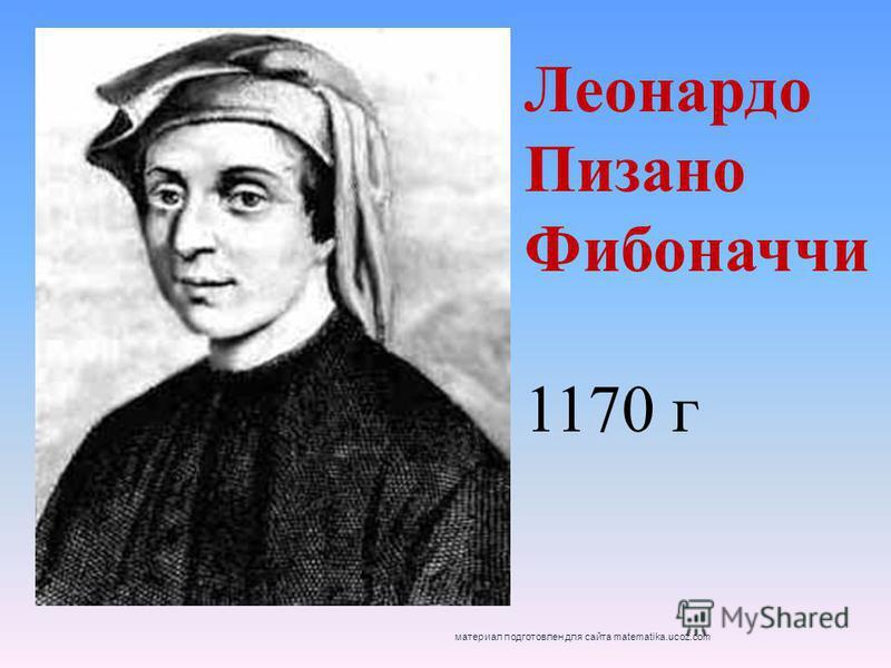 Леонардо Пизано Фибоначчи 1170 г материал подготовлен для сайта matematika.ucoz.com