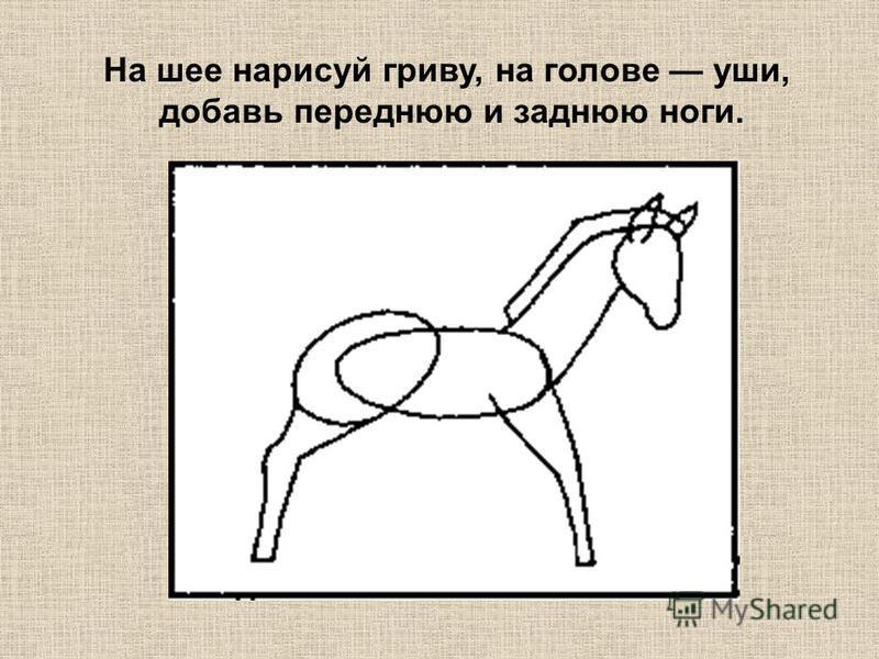 На шее нарисуй гриву, на голове уши, добавь переднюю и заднюю ноги.