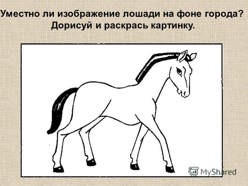 Уместно ли изображение лошади на фоне города? Дорисуй и раскрась картинку.
