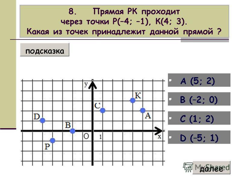 8. Прямая РК проходит через точки Р(–4; –1), К(4; 3). Какая из точек принадлежит данной прямой ?