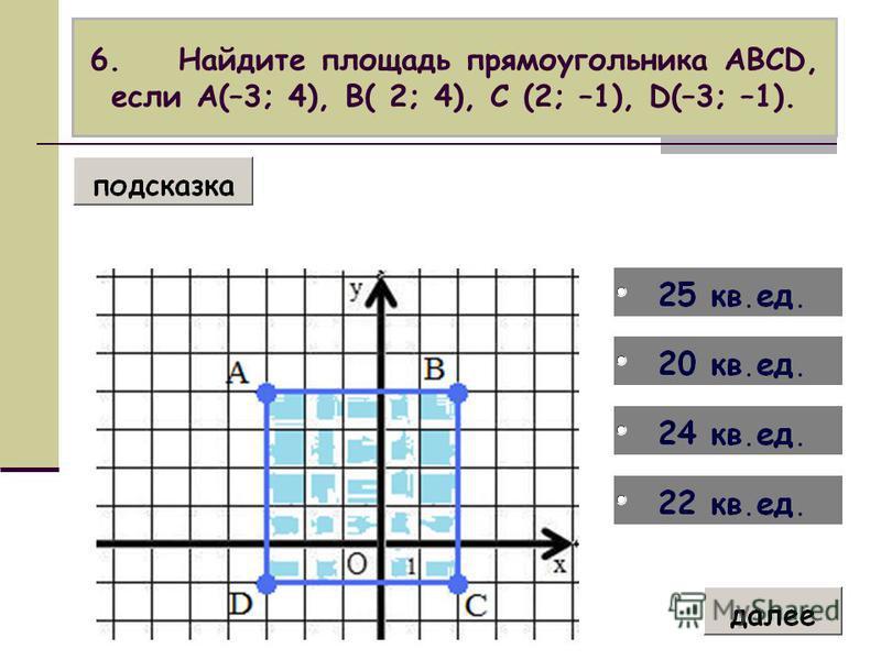 6. Найдите площадь прямоугольника АВСD, если А(–3; 4), В( 2; 4), С (2; –1), D(–3; –1).