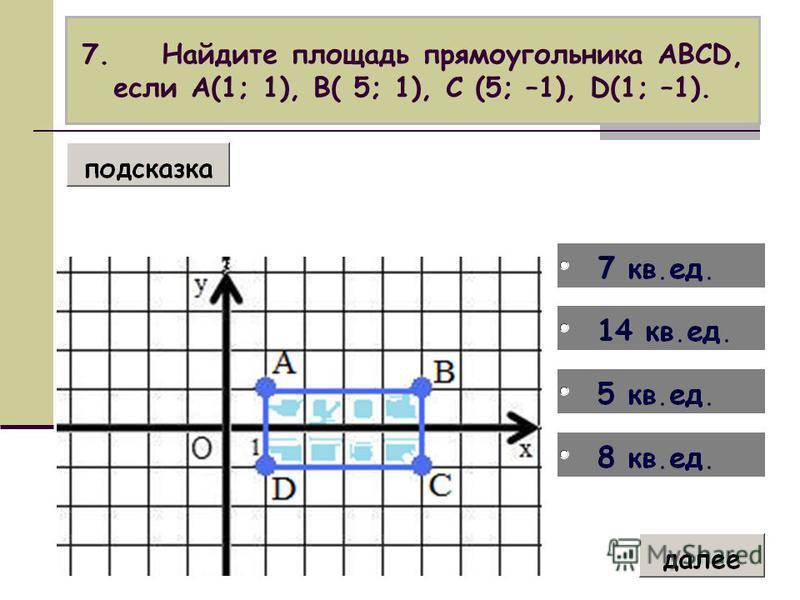 7. Найдите площадь прямоугольника АВСD, если А(1; 1), В( 5; 1), С (5; –1), D(1; –1).