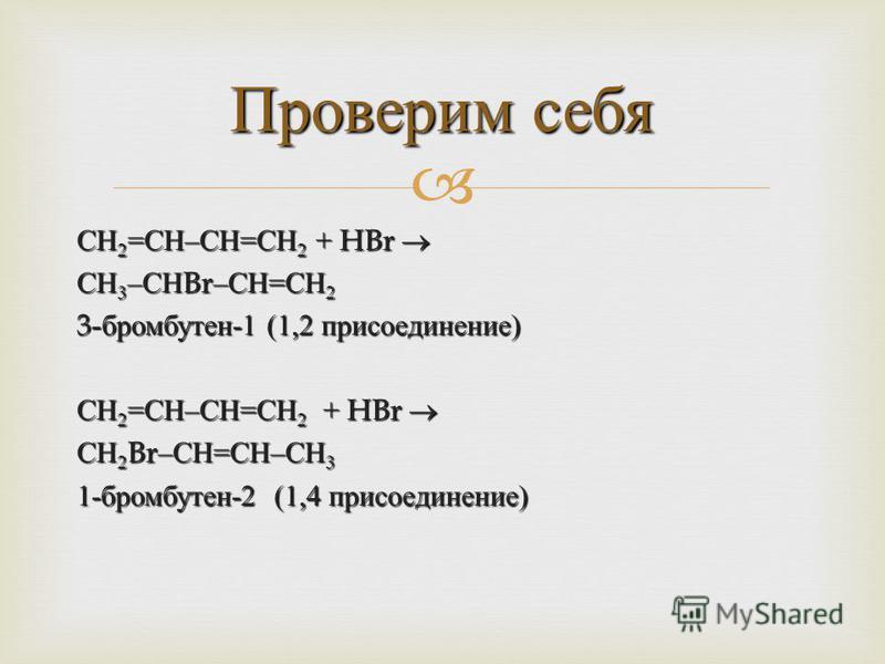 СН 2 = СН – СН = СН 2 + HBr СН 2 = СН – СН = СН 2 + HBr СН 3 – СН Br– СН = СН 2 3- бромбутен -1 (1,2 присоединение ) СН 2 = СН – СН = СН 2 + HBr СН 2 = СН – СН = СН 2 + HBr СН 2 Br– СН = СН – СН 3 1- бромбутен -2 (1,4 присоединение ) Проверим себя