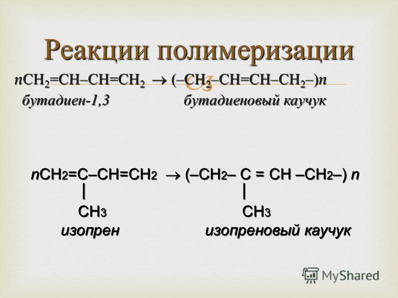 nСН2=СН–СН=СН2 (–СН2–СН=СН–СН2–)n бутадиен-1,3 бутадиеновый каучук Реакции полимеризации nСН 2 =С–СН=СН 2 (–СН 2 – С = СН –СН 2 –) n СН 3 СН 3 СН 3 СН 3 изопрен изопреновый каучук изопрен изопреновый каучук