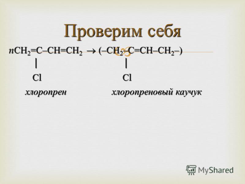 n СН 2 = С – СН = СН 2 (– СН 2 – С = СН – СН 2 –) С l С l С l С l хлоропрен хлоропреновый каучук хлоропрен хлоропреновый каучук Проверим себя