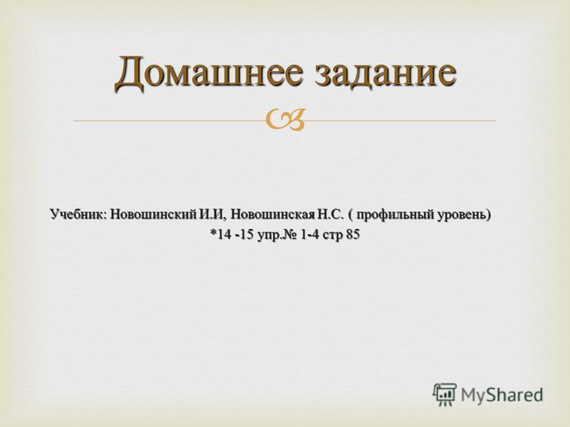 Учебник : Новошинский И. И, Новошинская Н. С. ( профильный уровень ) *14 -15 упр. 1-4 стр 85 Домашнее задание