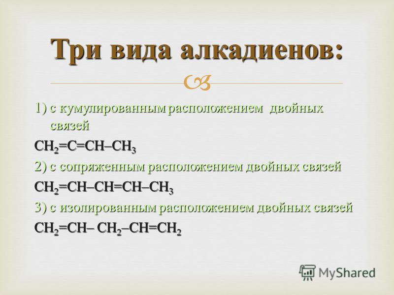1) с кумулированным расположением двойных связей СН 2 = С = СН – СН 3 2) с сопряженным расположением двойных связей СН 2 = СН – СН = СН – СН 3 3) с изолированным расположением двойных связей СН 2 = СН – СН 2 – СН = СН 2 Три вида алкадиенов :