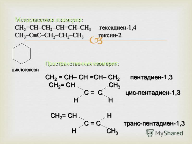Межклассовая изомерия : СН 2 = СН – СН 2 – СН = СН – СН 3 гексадиен -1,4 СН 3 – С С – СН 2 – СН 2 – СН 3 гексен -2 Пространственная изомерия: СН 2 = СН– СН =СН– СН 2 пентадиен-1,3 СН 2 = СН СН 3 СН 2 = СН СН 3 С = С цис-пентадиен-1,3 С = С цис-пентад