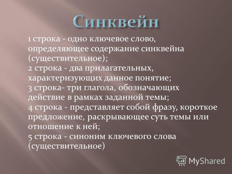 1 строка - одно ключевое слово, определяющее содержание синквейна (существительное); 2 строка - два прилагательных, характеризующих данное понятие; 3 строка- три глагола, обозначающих действие в рамках заданной темы; 4 строка - представляет собой фра