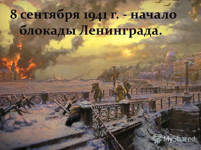 8 сентября 1941 г. - начало блокады Ленинграда.