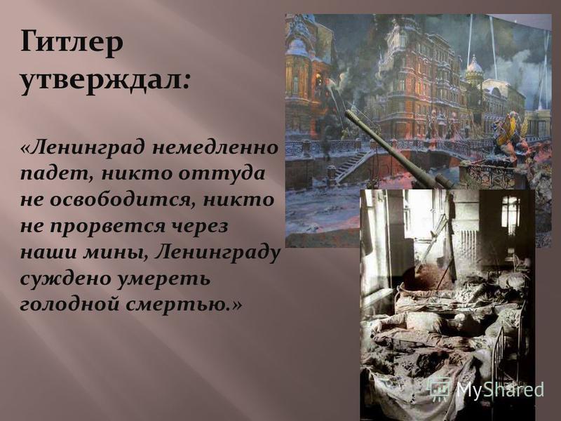 Гитлер утверждал: «Ленинград немедленно падет, никто оттуда не освободится, никто не прорвется через наши мины, Ленинграду суждено умереть голодной смертью.»