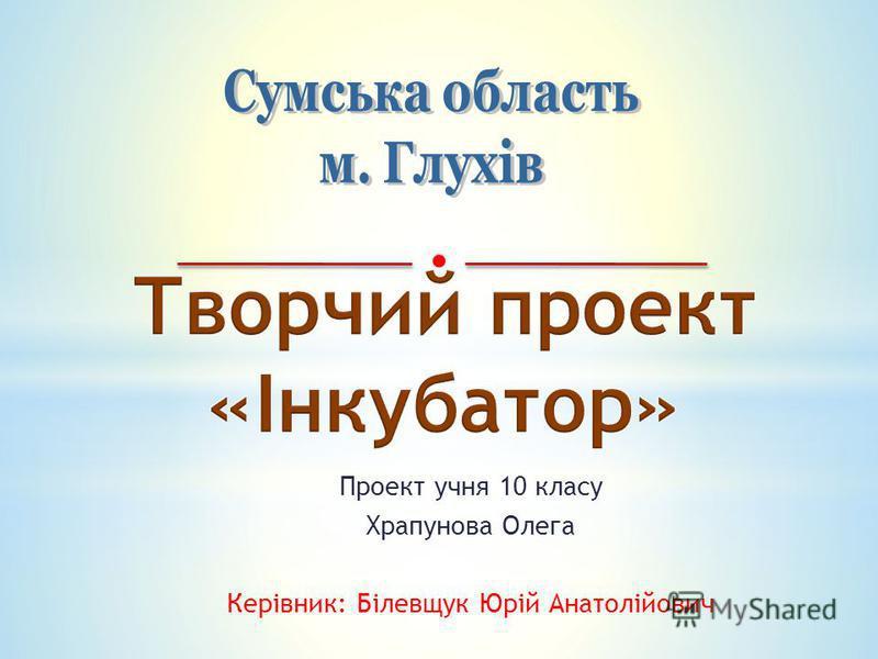 Проект учня 10 класу Храпунова Олега Керівник: Білевщук Юрій Анатолійович