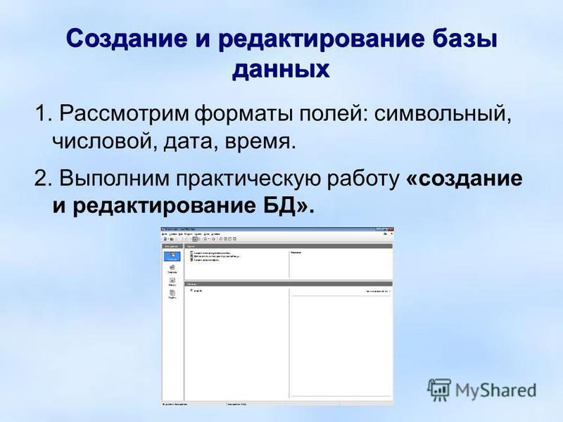 Создание и редактирование базы данных 1. Рассмотрим форматы полей: символьный, числовой, дата, время. 2. Выполним практическую работу «создание и редактирование БД».