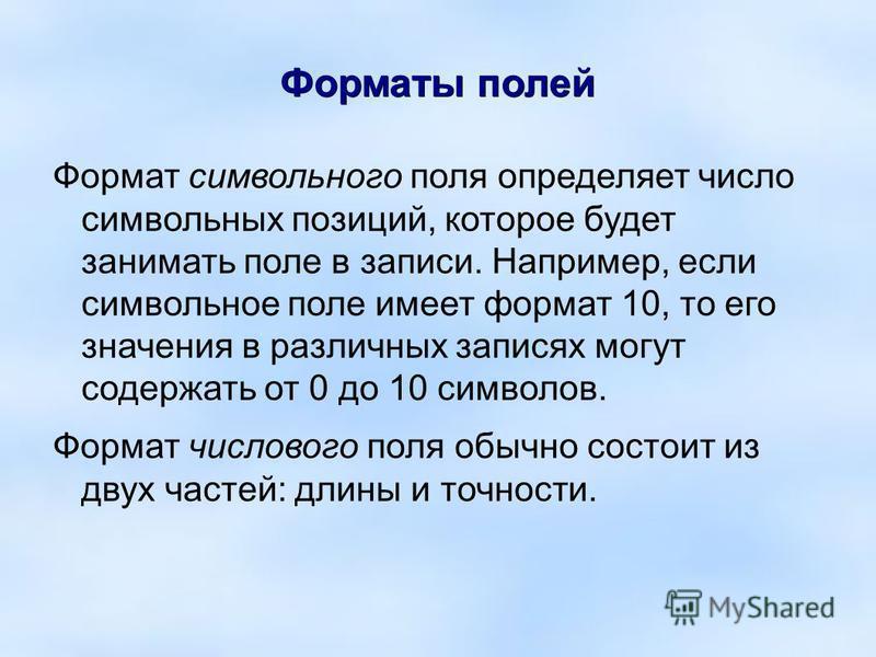 Форматы полей Формат символьного поля определяет число символьных позиций, которое будет занимать поле в записи. Например, если символьное поле имеет формат 10, то его значения в различных записях могут содержать от 0 до 10 символов. Формат числового