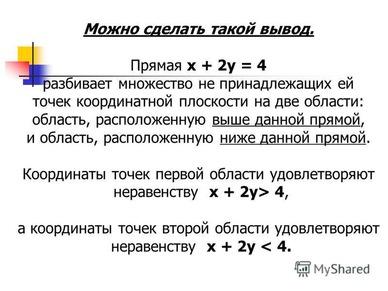 Можно сделать такой вывод. Прямая х + 2 у = 4 разбивает множество не принадлежащих ей точек координатной плоскости на две области: область, расположенную выше данной прямой, и область, расположенную ниже данной прямой. Координаты точек первой област