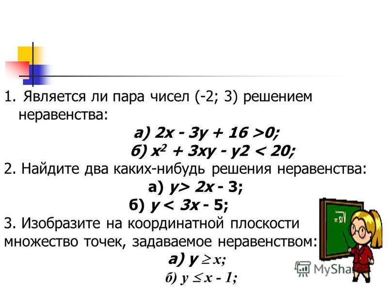 1. Является ли пара чисел (-2; 3) решением неравенства: а) 2 х - 3 у + 16 >0; б) х 2 + 3 ху - у 2 < 20; 2. Найдите два каких-нибудь решения неравенства: а) у> 2 х - 3; б) у < 3 х - 5; 3. Изобразите на координатной плоскости множество точек, задаваемо