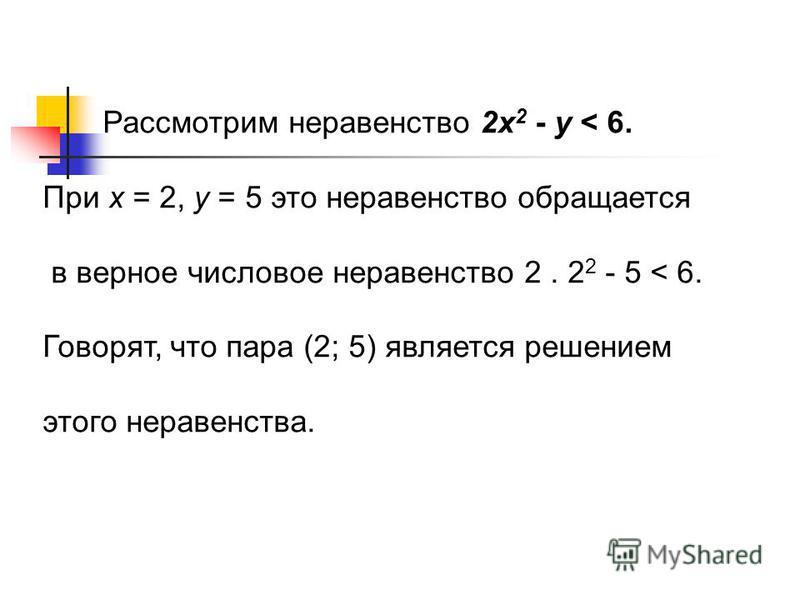 Рассмотрим неравенство 2 х 2 - у < 6. При х = 2, у = 5 это неравенство обращается в верное числовое неравенство 2. 2 2 - 5 < 6. Говорят, что пара (2; 5) является решением этого неравенства.