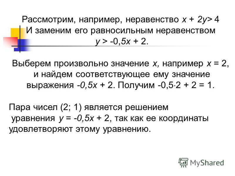 Рассмотрим, например, неравенство х + 2 у> 4 И заменим его равносильным неравенством у > -0,5 х + 2. Выберем произвольно значение х, например х = 2, и найдем соответствующее ему значение выражения -0,5 х + 2. Получим -0,5 2 + 2 = 1. Пара чисел (2; 1)