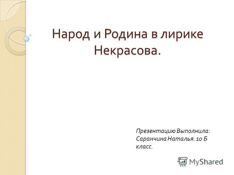 Народ и Родина в лирике Некрасова. Презентацию Выполнила : Саранчина Наталья. 10 Б класс.