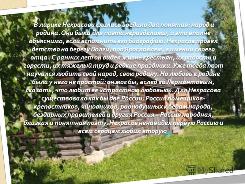 В лирике Некрасова слились воедино два понятия : народ и родина. Они были для поэта неразделимы, и это вполне объяснимо, если вспомнить его биографию. Некрасов провел детство на берегу Волги, под Ярославлем, в имении своего отца. С ранних лет он виде