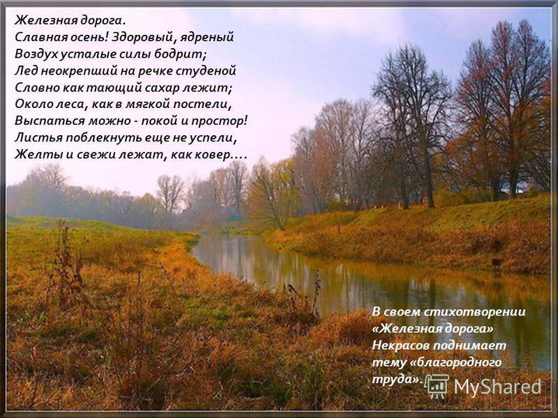 Железная дорога. Славная осень ! Здоровый, ядреный Воздух усталые силы бодрит ; Лед неокрепший на речке студеной Словно как тающий сахар лежит ; Около леса, как в мягкой постели, Выспаться можно - покой и простор ! Листья поблекнуть еще не успели, Же