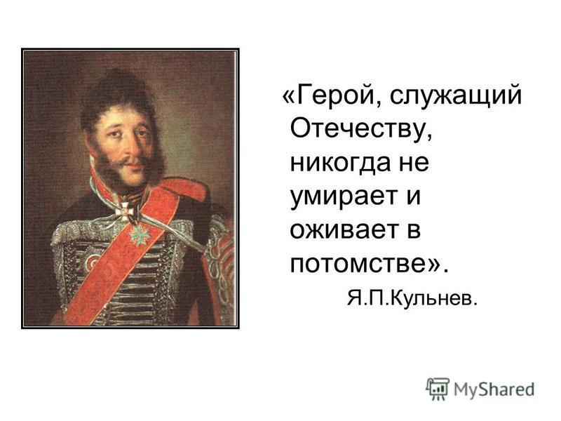 «Герой, служащий Отечеству, никогда не умирает и оживает в потомстве». Я.П.Кульнев.