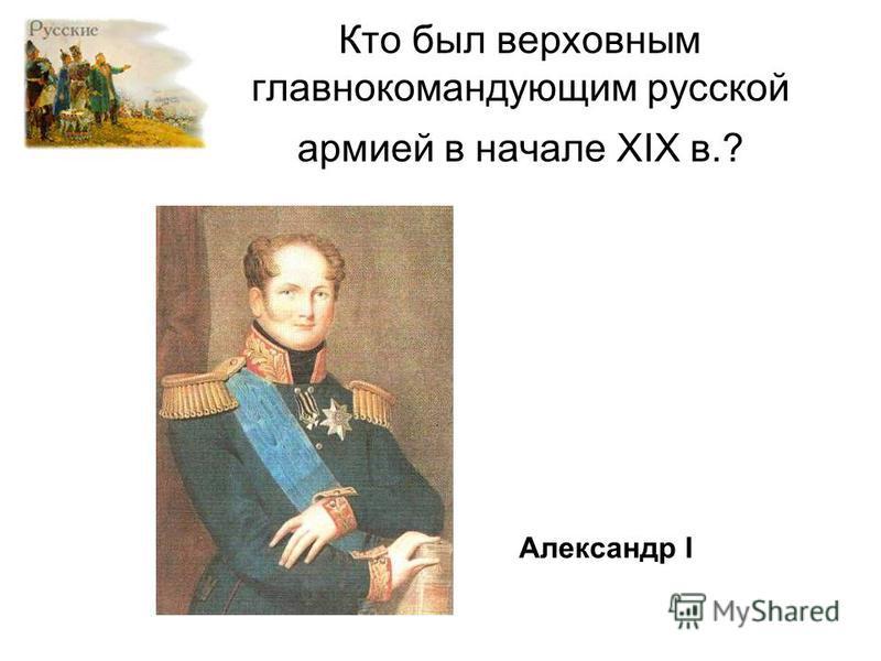 Кто был верховным главнокомандующим русской армией в начале XIX в.? Александр I