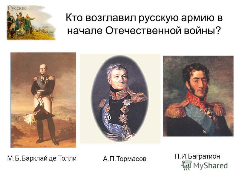 Кто возглавил русскую армию в начале Отечественной войны? М.Б.Барклай де Толли А.П.Тормасов П.И.Багратион