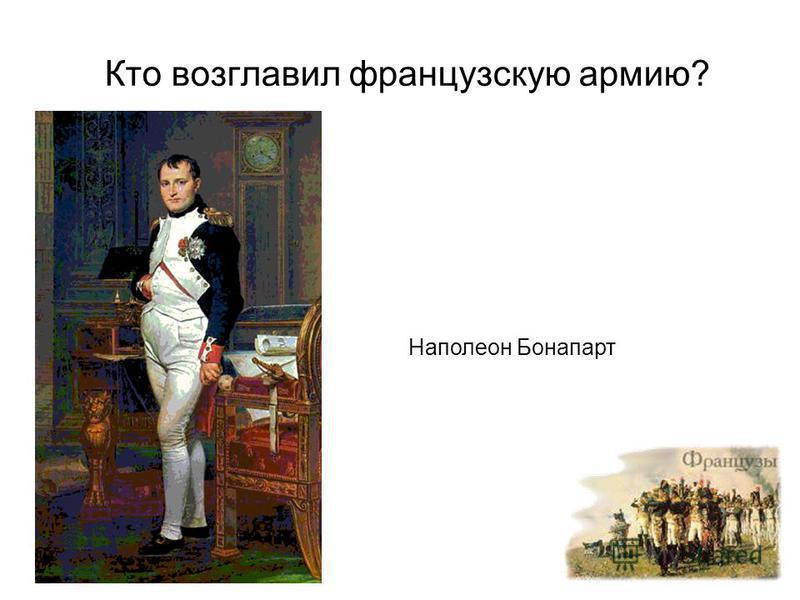 Кто возглавил французскую армию? Наполеон Бонапарт