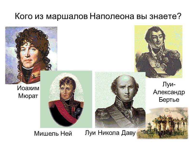 Кого из маршалов Наполеона вы знаете? Иоахим Мюрат Мишель Ней Луи Никола Даву Луи- Александр Бертье