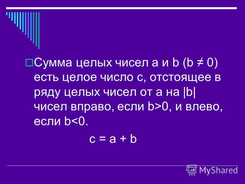 Сумма целых чисел a и b (b 0) есть целое число с, отстоящее в ряду целых чисел от а на |b| чисел вправо, если b>0, и влево, если b<0. c = a + b