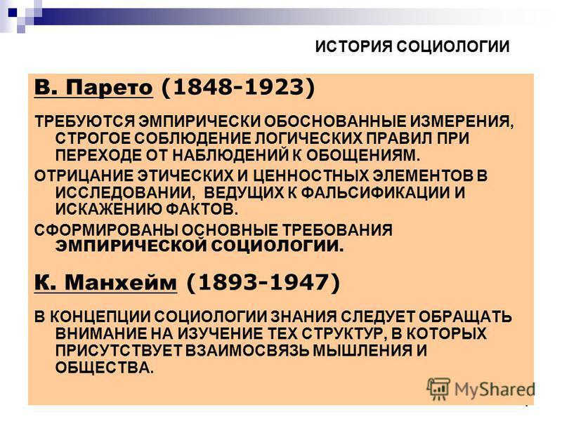 4 ИСТОРИЯ СОЦИОЛОГИИ В. Парето (1848-1923) ТРЕБУЮТСЯ ЭМПИРИЧЕСКИ ОБОСНОВАННЫЕ ИЗМЕРЕНИЯ, СТРОГОЕ СОБЛЮДЕНИЕ ЛОГИЧЕСКИХ ПРАВИЛ ПРИ ПЕРЕХОДЕ ОТ НАБЛЮДЕНИЙ К ОБОЩЕНИЯМ. ОТРИЦАНИЕ ЭТИЧЕСКИХ И ЦЕННОСТНЫХ ЭЛЕМЕНТОВ В ИССЛЕДОВАНИИ, ВЕДУЩИХ К ФАЛЬСИФИКАЦИИ И
