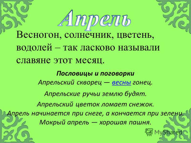 Весногон, солнечник, цветень, водолей – так ласково называли славяне этот месяц. Пословицы и поговорки Апрельский скворец весны гонец.весны Апрель начинается при снеге, а кончается при зелени. Апрельские ручьи землю будят. Апрельский цветок ломает сн