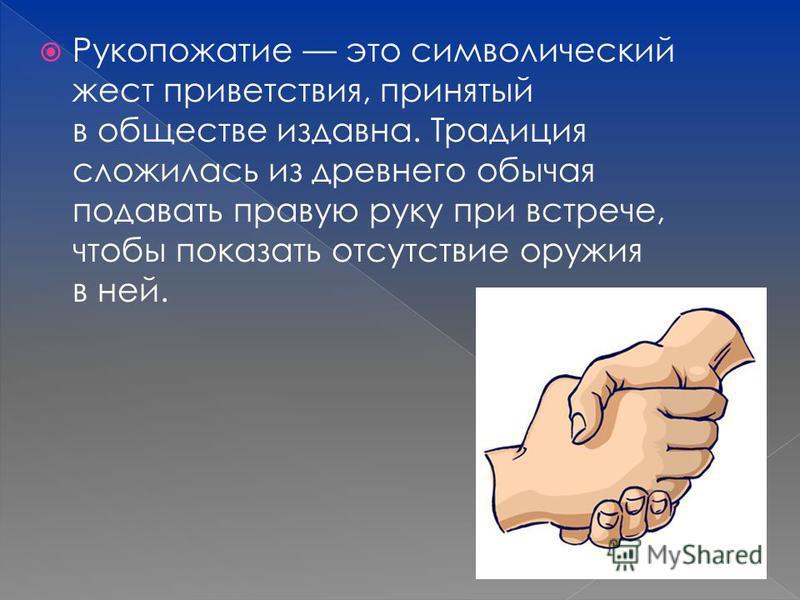 Рукопожатие это символический жест приветствия, принятый в обществе издавна. Традиция сложилась из древнего обычая подавать правую руку при встрече, чтобы показать отсутствие оружия в ней.