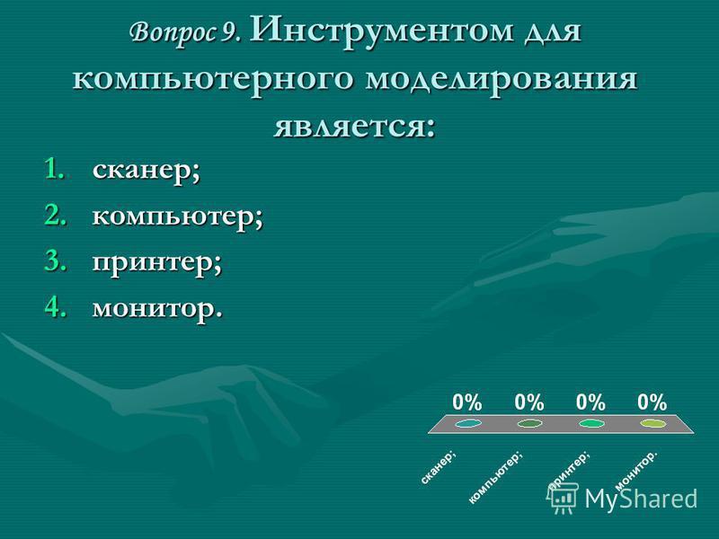 Вопрос 9. Инструментом для компьютерного моделирования является: 1.сканер; 2.компьютер; 3.принтер; 4.монитор.