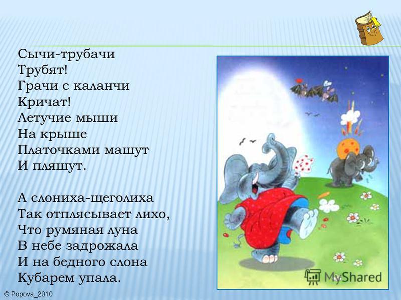 Сычи-трубачи Трубят! Грачи с каланчи Кричат! Летучие мыши На крыше Платочками машут И пляшут. А слониха-щеголиха Так отплясывает лихо, Что румяная луна В небе задрожала И на бедного слона Кубарем упала. © Popova_2010