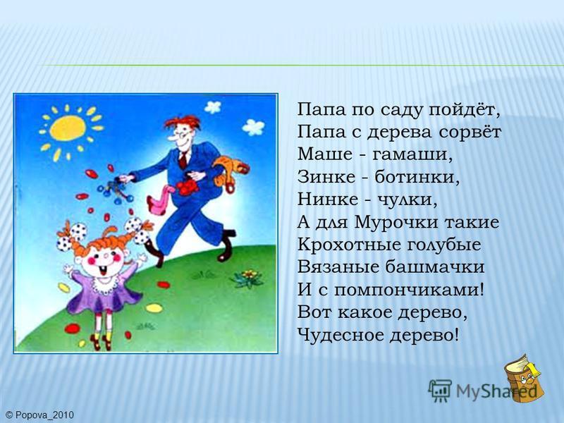 Папа по саду пойдёт, Папа с дерева сорвёт Маше - гамаши, Зинке - ботинки, Нинке - чулки, А для Мурочки такие Крохотные голубые Вязаные башмачки И с помпончиками! Вот какое дерево, Чудесное дерево! © Popova_2010