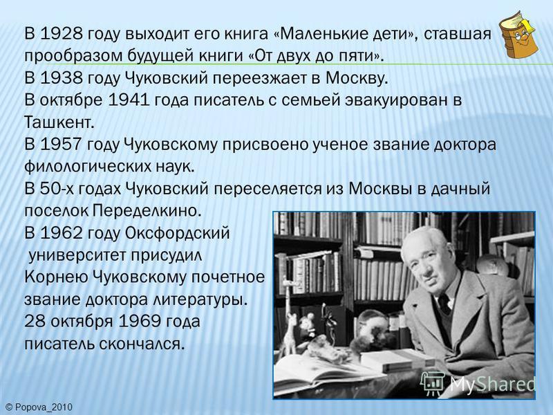 В 1928 году выходит его книга «Маленькие дети», ставшая прообразом будущей книги «От двух до пяти». В 1938 году Чуковский переезжает в Москву. В октябре 1941 года писатель с семьей эвакуирован в Ташкент. В 1957 году Чуковскому присвоено ученое звание