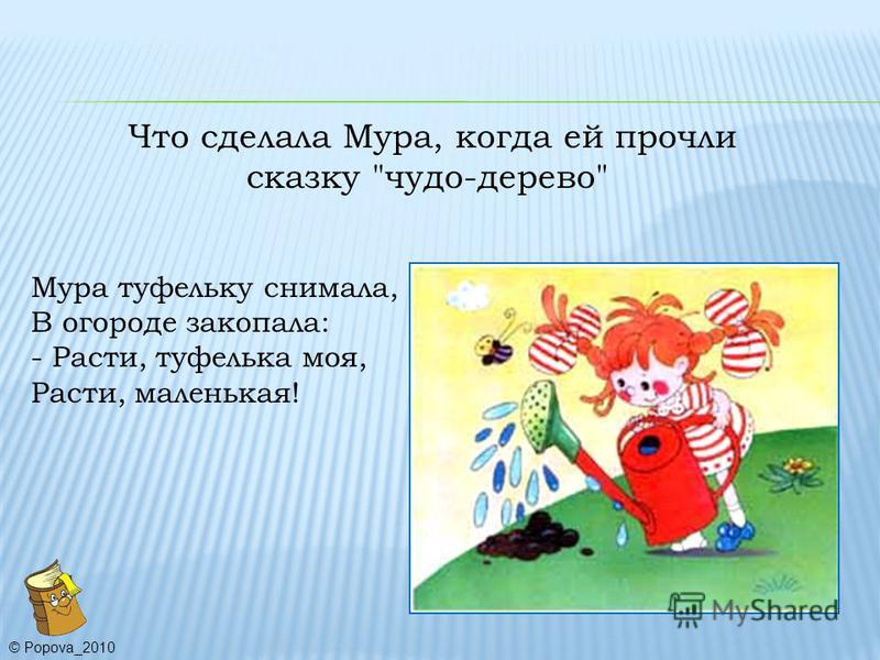 Что сделала Мура, когда ей прочли сказку чудо-дерево Мура туфельку снимала, В огороде закопала: - Расти, туфелька моя, Расти, маленькая! © Popova_2010