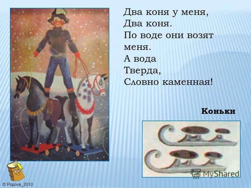 Коньки Два коня у меня, Два коня. По воде они возят меня. А вода Тверда, Словно каменная! © Popova_2010
