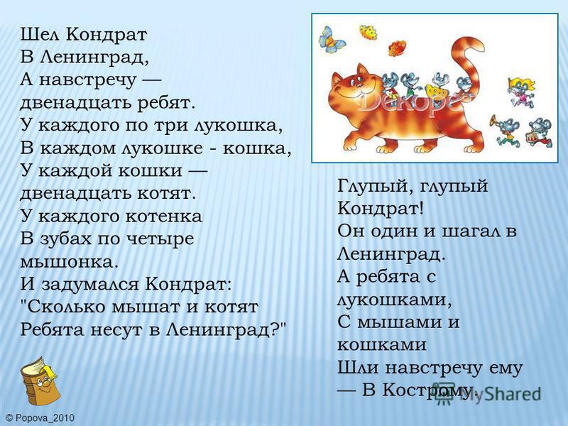 Шел Кондрат В Ленинград, А навстречу двенадцать ребят. У каждого по три лукошка, В каждом лукошке - кошка, У каждой кошки двенадцать котят. У каждого котенка В зубах по четыре мышонка. И задумался Кондрат: