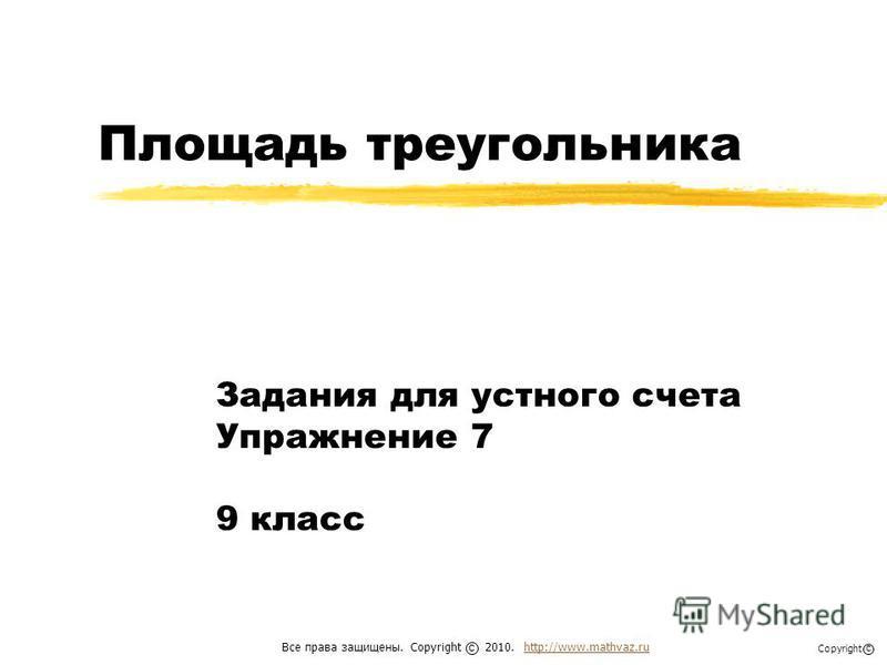 Площадь треугольника Задания для устного счета Упражнение 7 9 класс Все права защищены. Copyright 2010. http://www.mathvaz.ruhttp://www.mathvaz.ru с Copyright с