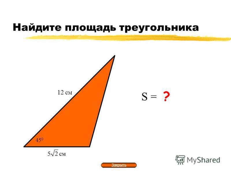 Найдите площадь треугольника 12 см S = 30 см 2 ? 45 0 Закрыть