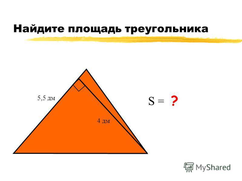 Найдите площадь треугольника 5,5 дм 4 дм S = 11 дм 2 ?