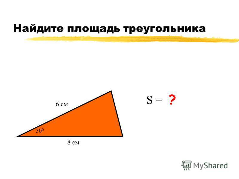 Найдите площадь треугольника 8 см 6 см S = 12 см 2 ? 30 0