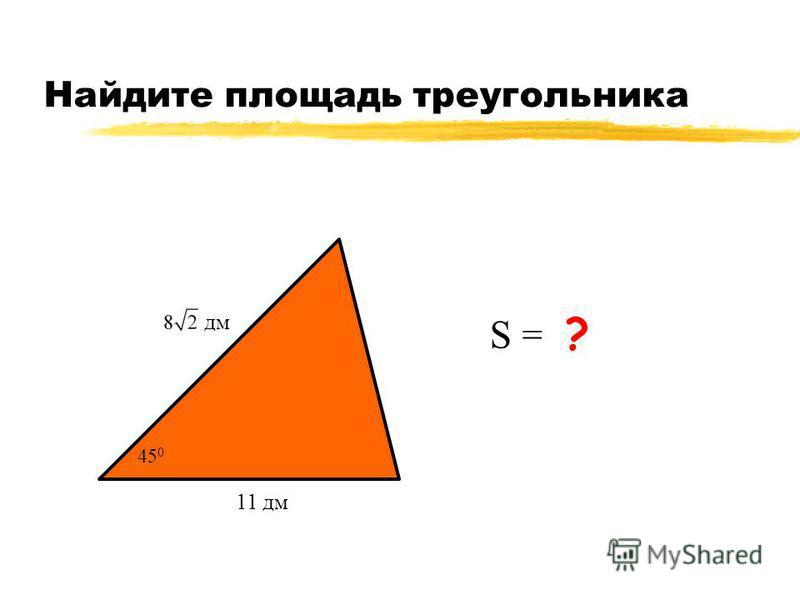 Найдите площадь треугольника 11 дм S = 44 дм 2 ? 45 0 дм