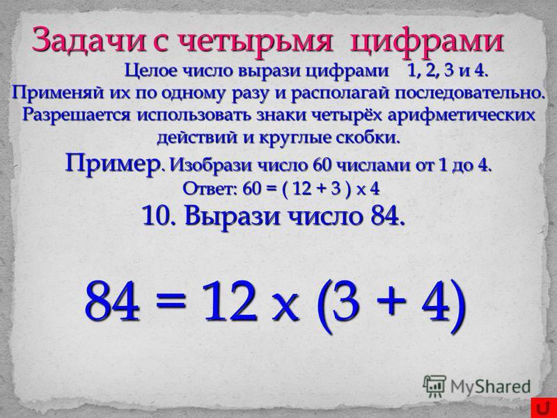Задачи с четырьмя цифрами Целое число вырази цифрами 1, 2, 3 и 4. Применяй их по одному разу и располагай последовательно. Разрешается использовать знаки четырёх арифметических действий и круглые скобки. Пример. Изобрази число 60 числами от 1 до 4. О