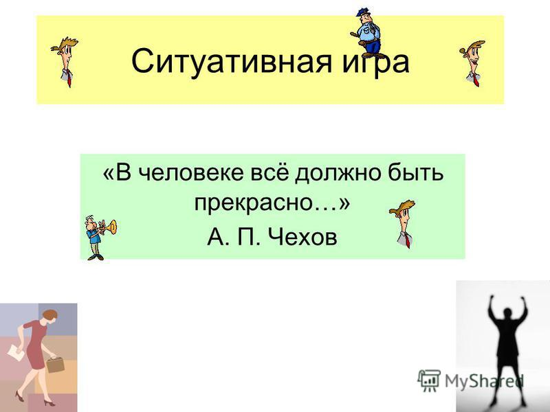 Ситуативная игра «В человеке всё должно быть прекрасно…» А. П. Чехов