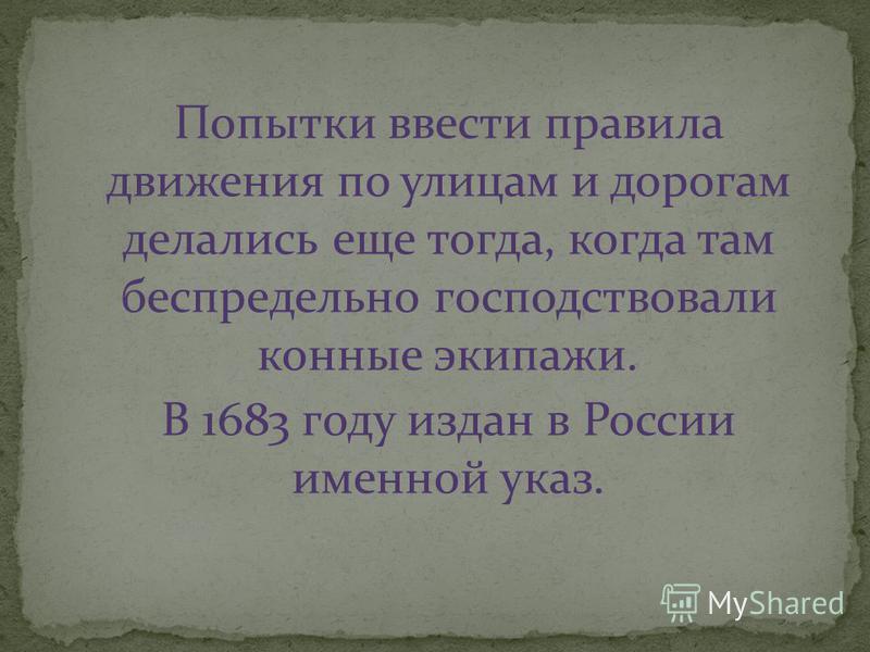 Попытки ввести правила движения по улицам и дорогам делались еще тогда, когда там беспредельно господствовали конные экипажи. В 1683 году издан в России именной указ.