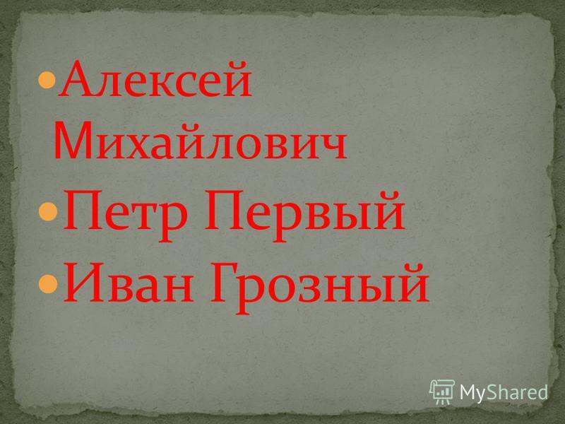 Алексей М ихайлович Петр Первый Иван Грозный